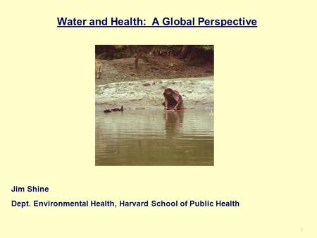 1 Water and Health: A Global Perspective Jim Shine Dept. Environmental Health, Harvard School of Public Health.