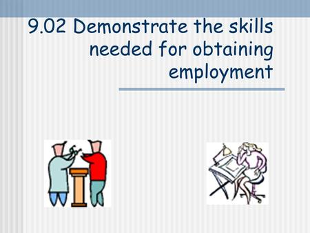 9.02 Demonstrate the skills needed for obtaining employment.
