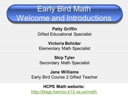 Early Bird Math Welcome and Introductions Patty Griffin Gifted Educational Specialist Victoria Bohidar Elementary Math Specialist Skip Tyler Secondary.