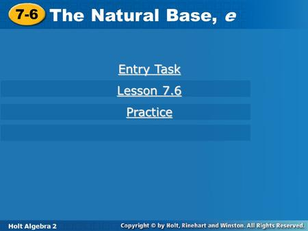 Holt Algebra 2 7-6 The Natural Base, e 7-6 The Natural Base, e Holt Algebra 2 Entry Task Entry Task Lesson 7.6 Lesson 7.6 Practice.