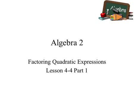 Algebra 2 Factoring Quadratic Expressions Lesson 4-4 Part 1.