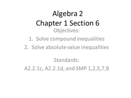 Algebra 2 Chapter 1 Section 6 Objectives: 1.Solve compound inequalities 2.Solve absolute value inequalities Standards: A2.2.1c, A2.2.1d, and SMP 1,2,5,7,8.