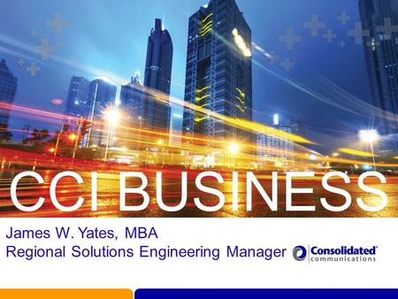 CCI BUSINESS James W. Yates, MBA Regional Solutions Engineering Manager.