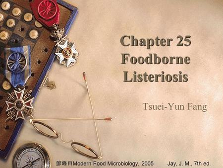 Chapter 25 Foodborne Listeriosis Tsuei-Yun Fang 節錄自 Modern Food Microbiology, 2005Jay, J. M., 7th ed.