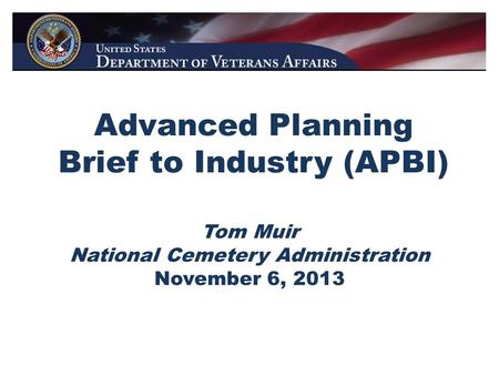 Advanced Planning Brief to Industry (APBI) Tom Muir National Cemetery Administration November 6, 2013.