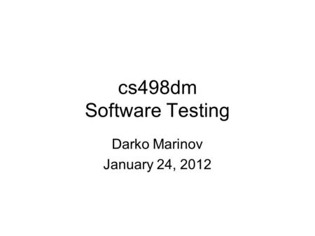 Cs498dm Software Testing Darko Marinov January 24, 2012.