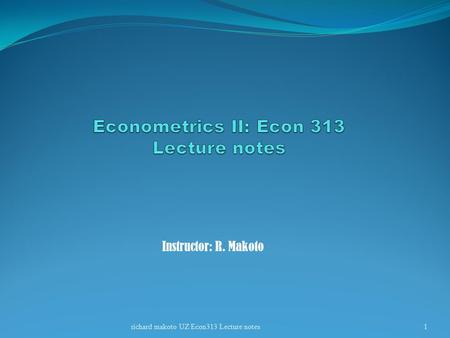 Instructor: R. Makoto 1richard makoto UZ Econ313 Lecture notes.