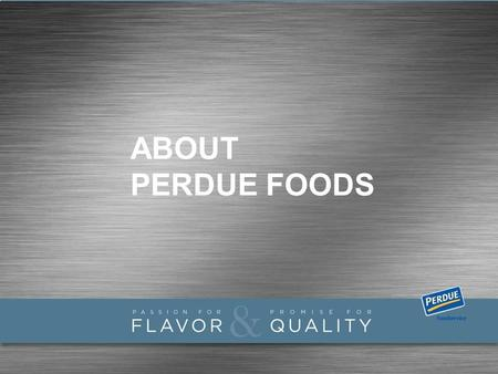 ABOUT PERDUE FOODS. Perdue at a Glance Leading provider of fresh and further processed chicken & turkey products in the U.S. and top premium claim provider.