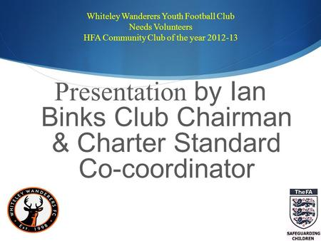 Whiteley Wanderers Youth Football Club Needs Volunteers HFA Community Club of the year 2012-13 Presentation by Ian Binks Club Chairman & Charter Standard.