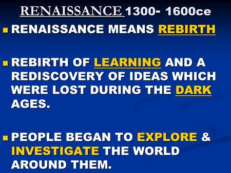RENAISSANCE 1300 - 1600ce RENAISSANCE MEANS REBIRTH RENAISSANCE MEANS REBIRTH REBIRTH OF LEARNING AND A REDISCOVERY OF IDEAS WHICH WERE LOST DURING THE.