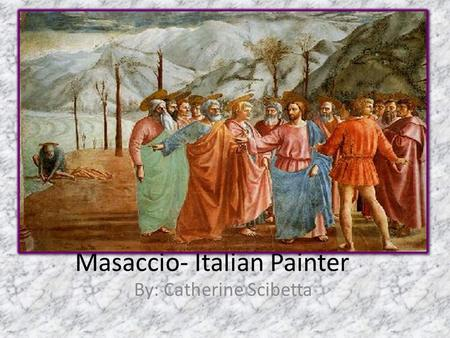 Masaccio- Italian Painter By: Catherine Scibetta.