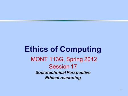 1 Ethics of Computing MONT 113G, Spring 2012 Session 17 Sociotechnical Perspective Ethical reasoning.