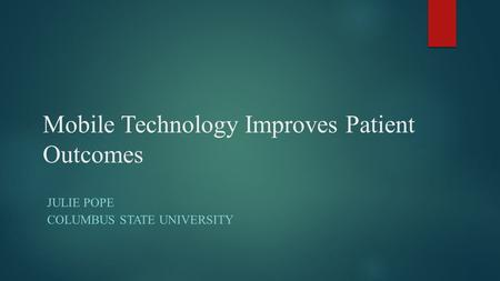 Mobile Technology Improves Patient Outcomes JULIE POPE COLUMBUS STATE UNIVERSITY.