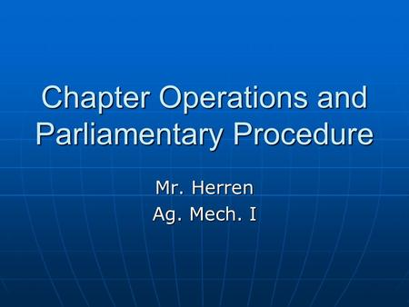 Chapter Operations and Parliamentary Procedure Mr. Herren Ag. Mech. I.