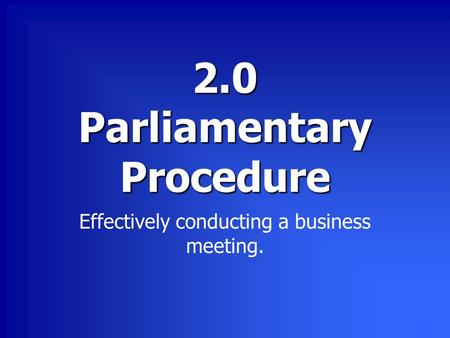 2.0 Parliamentary Procedure Effectively conducting a business meeting.