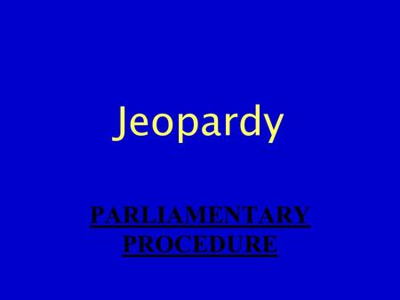 Jeopardy PARLIAMENTARY PROCEDURE. VOTES MOTIONS TERMS PROCEDURES PROTOCOL 100 200 300 400 500.
