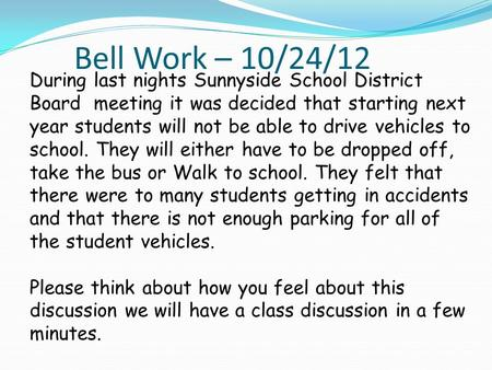Bell Work – 10/24/12 During last nights Sunnyside School District Board meeting it was decided that starting next year students will not be able to drive.
