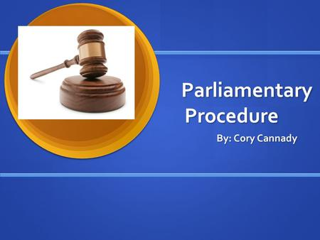 Parliamentary Procedure By: Cory Cannady. History of Parliamentary Procedure Robert's Rules of Order date back to 1876 when General Henry M. Robert, frustrated.