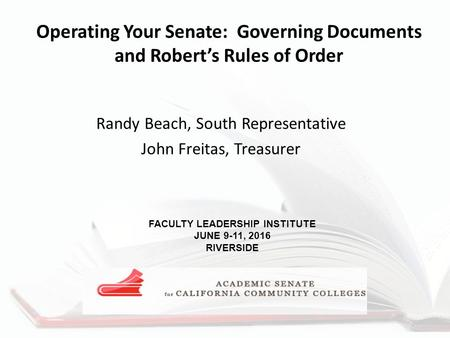 Operating Your Senate: Governing Documents and Robert's Rules of Order Randy Beach, South Representative John Freitas, Treasurer FACULTY LEADERSHIP INSTITUTE.