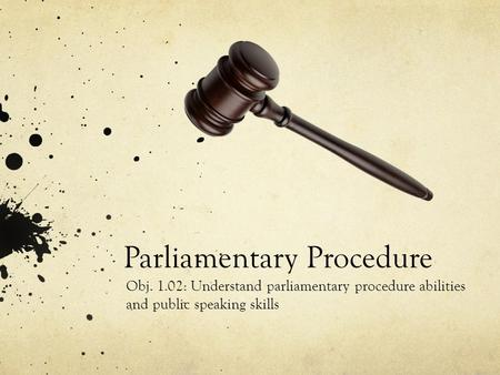 Parliamentary Procedure Obj. 1.02: Understand parliamentary procedure abilities and public speaking skills.