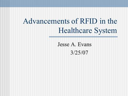 Advancements of RFID in the Healthcare System Jesse A. Evans 3/25/07.