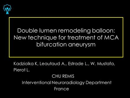 Double lumen remodeling balloon: New technique for treatment of MCA bifurcation aneurysm Kadziolka K, Leautaud A., Estrade L., W. Mustafa, Pierot L. CHU.