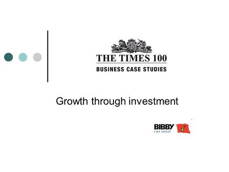 Growth through investment. Introduction to Bibby Line Group Started as a family- owned shipping business on 1807 Group now includes logistics, financial.