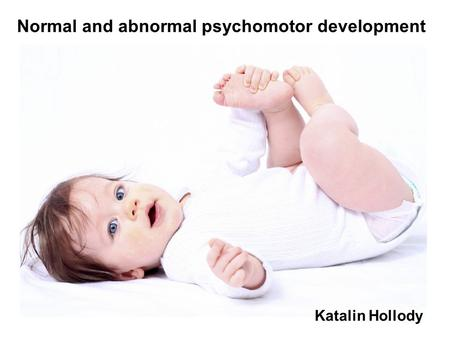 Normal and abnormal psychomotor development Katalin Hollody.