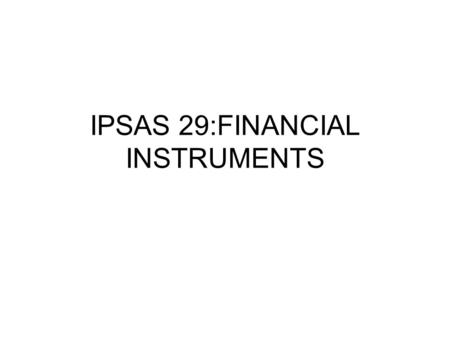 IPSAS 29:FINANCIAL INSTRUMENTS. Introduction IPSAS 29 prescribes recognition and Measurement principles for financial instruments and is primarily drawn.