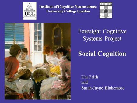Foresight Cognitive Systems Project Social Cognition Institute of Cognitive Neuroscience University College London Uta Frith and Sarah-Jayne Blakemore.