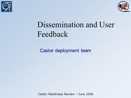 Dissemination and User Feedback Castor deployment team Castor Readiness Review – June 2006.