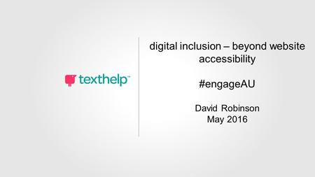 Digital Inclusion – Beyond Web Accessibility David Robinson May 2016 #engageAU digital inclusion – beyond website accessibility #engageAU David Robinson.