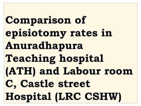 Comparison of episiotomy rates in Anuradhapura Teaching hospital (ATH) and Labour room C, Castle street Hospital (LRC CSHW)