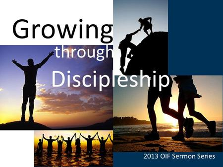 Growing Through Discipleship Growing through Discipleship 2013 OIF Sermon Series.