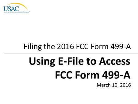 Filing the 2016 FCC Form 499-A March 10, 2016 Using E-File to Access FCC Form 499-A.