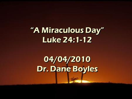 """A Miraculous Day"" Luke 24:1-12 04/04/2010 Dr. Dane Boyles."
