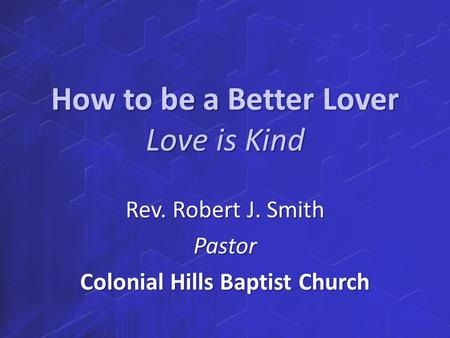 How to be a Better Lover Love is Kind Rev. Robert J. Smith Pastor Colonial Hills Baptist Church.