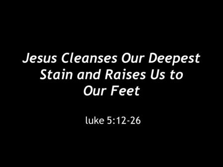 Jesus Cleanses Our Deepest Stain and Raises Us to Our Feet luke 5:12-26.