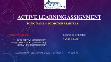 ACTIVE LEARNING ASSIGNMENT TOPIC NAME :- DC MOTOR STARTERS ELEMENTS OF ELECTRICAL DESIGN (2150904 ) AY-2015-16 Course co-ordinator:- SAMIR B PATEL PREPARED.