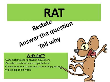 RAT Restate Answer the question Tell why WHY RAT? Systematic way for answering questions Provides consistency across grade-level Gives students a structure.