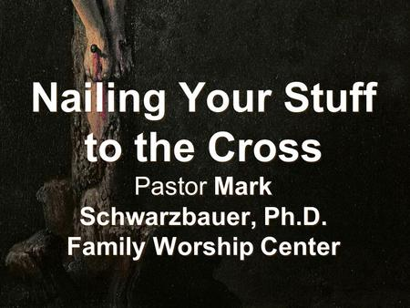 Nailing Your Stuff to the Cross Pastor Mark Schwarzbauer, Ph.D. Family Worship Center.
