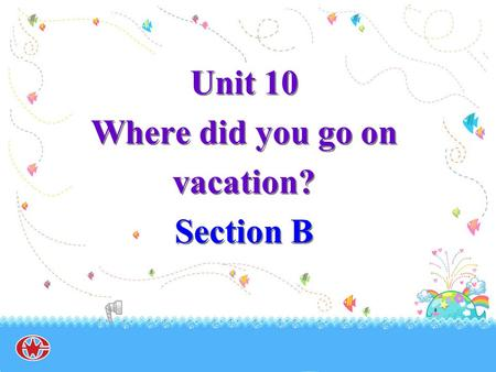 Unit 10 Where did you go on vacation? Section B. delicious.