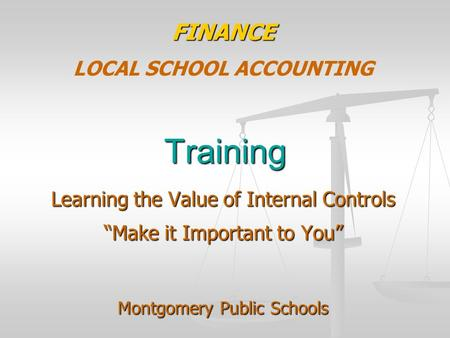 "Training FINANCE LOCAL SCHOOL ACCOUNTING Learning the Value of Internal Controls ""Make it Important to You"" Montgomery Public Schools."