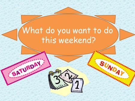 QA What do you want to do this weekend?. What do you want to do this weekend? I want to. go swimming.