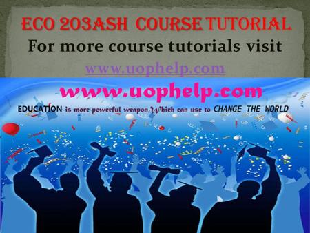 For more course tutorials visit www.uophelp.com. ECO 203 Entire Course (Ash Course) ECO 203 Week 1 DQ 1 Economics Systems ECO 203 Week 1 DQ 2 Role of.
