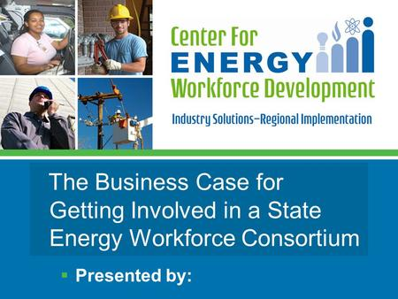 The Business Case for Getting Involved in a State Energy Workforce Consortium  Presented by: