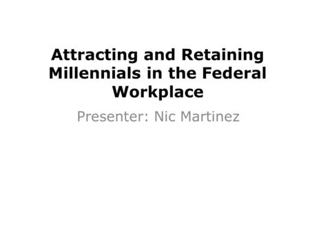 Attracting and Retaining Millennials in the Federal Workplace Presenter: Nic Martinez.