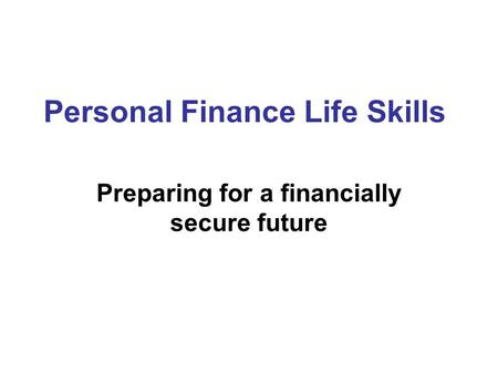 Personal Finance Life Skills Preparing for a financially secure future.