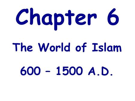 Chapter 6 The World of Islam 600 – 1500 A.D.. Location of the Islamic World.
