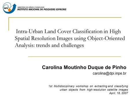 Intra-Urban Land Cover Classification in High Spatial Resolution Images using Object-Oriented Analysis: trends and challenges Carolina Moutinho Duque de.